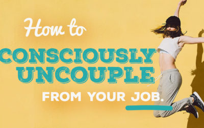 How to Consciously Uncouple From Your Job