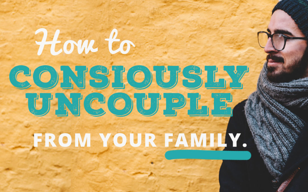 How to Consciously Uncouple from your Family